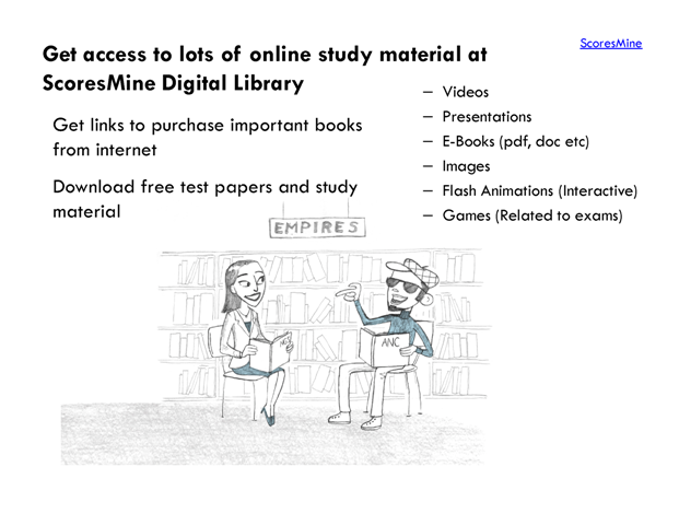 ScoresMine. Get access to lots of online study material at. ScoresMine Digital Library Videos Presentations Get links to purchase important books E-Books (pdf, doc etc) from internet Images Download free test papers and study Flash Animations (Interactive) material Games (Related to exams)